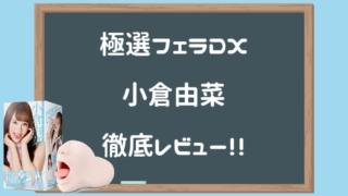 極選フェラDX 小倉由菜徹底レビュー