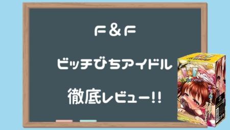 F&F ビッチびちアイドル徹底レビュー