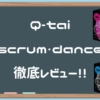 Q-tai SCRUM DANCE徹底レビュー