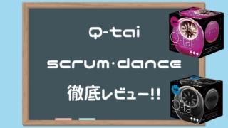 Q-tai SCRUM DANCE徹底レビュー